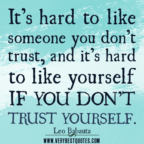 trusting others trusting yourself A lot has been said and written about trusting others, but trusting yourself is even more important by believing you can get through difficult times, make the right decisions and learn from your mistakes, you hold the key to a fulfilling life.